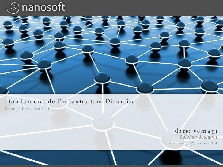 I fondamenti dell'Infrastruttura Dinamica Semplificazione IT  <ul><li>dario vemagi </li></ul><ul><li>[email_address] </li>...