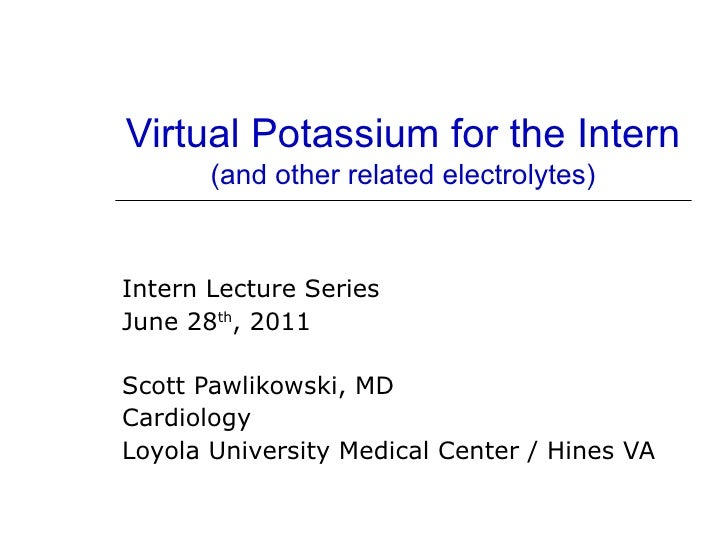 Virtual Potassium for the Intern       (and other related electrolytes)Intern Lecture SeriesJune 28th, 2011Scott Pawlikows...