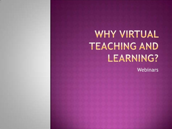 Why Virtual Teaching and Learning?<br />Webinars<br />
