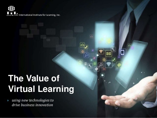 International Institute for Learning, Inc.  The Value of Virtual Learning   using new technologies to drive business inno...