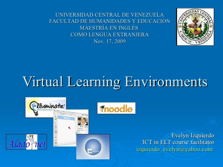 Virtual Learning Environments Evelyn Izquierdo ICT in ELT course facilitator [email_address]   UNIVERSIDAD CENTRAL DE VENE...