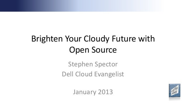 Brighten Your Cloudy Future with          Open Source        Stephen Spector       Dell Cloud Evangelist          January ...