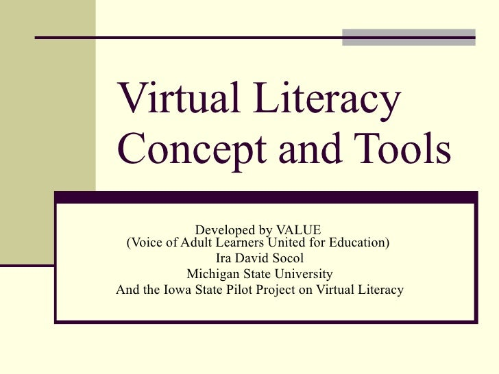 Virtual Literacy  Concept and Tools Developed by VALUE  (Voice of Adult Learners United for Education)  Ira David Socol Mi...