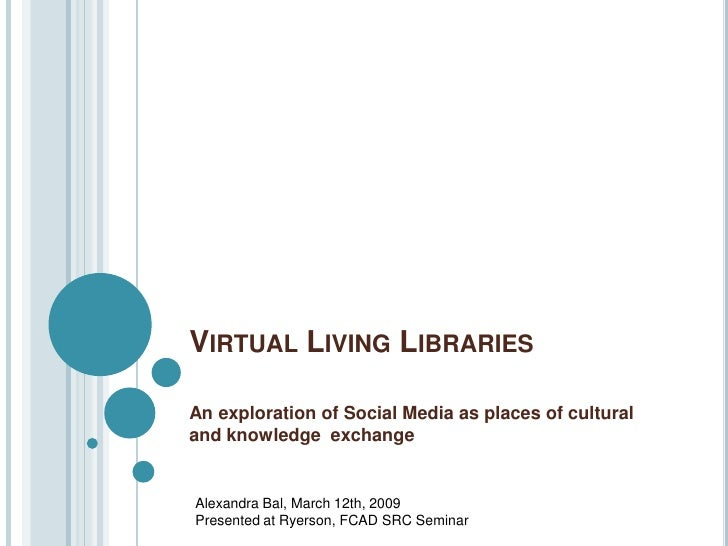 VIRTUAL LIVING LIBRARIES  An exploration of Social Media as places of cultural and knowledge exchange   Alexandra Bal, Mar...