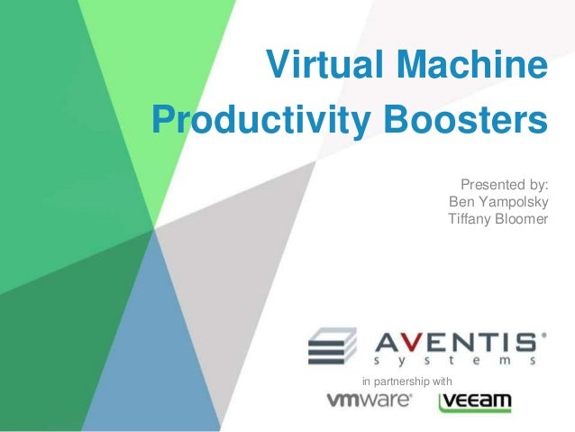 Virtual Machine Productivity Boosters Presented by: Ben Yampolsky Tiffany Bloomer in partnership with