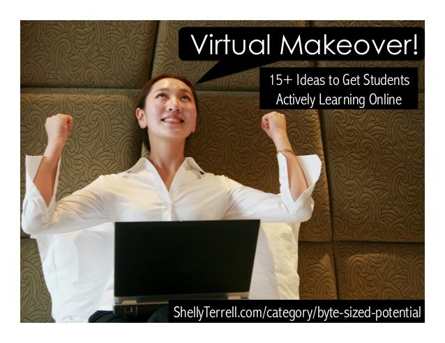 15+ Ideas to Get Students Actively Learning Online ShellyTerrell.com/category/byte-sized-potential Virtual Makeover!