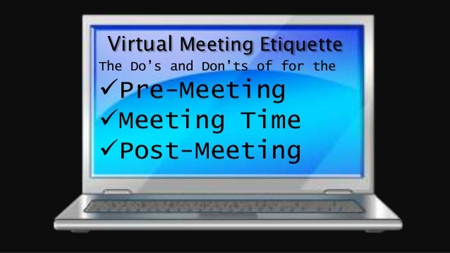 Virtual Meeting Etiquette The Do's and Don'ts of for the Pre-Meeting Meeting Time Post-Meeting