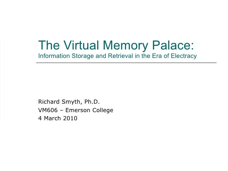 The Virtual Memory Palace: Information Storage and Retrieval in the Era of Electracy Richard Smyth, Ph.D. VM606 – Emerson ...