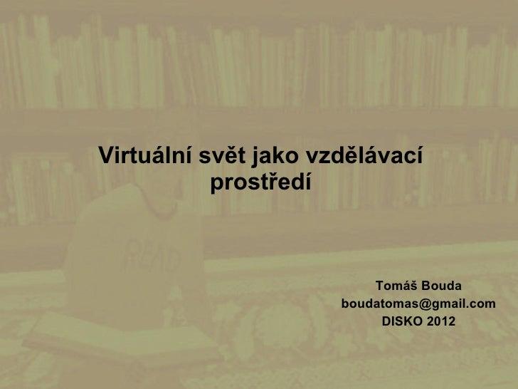 Virtuální svět jako vzdělávací           prostředí                          Tomáš Bouda                      boudatomas@gm...