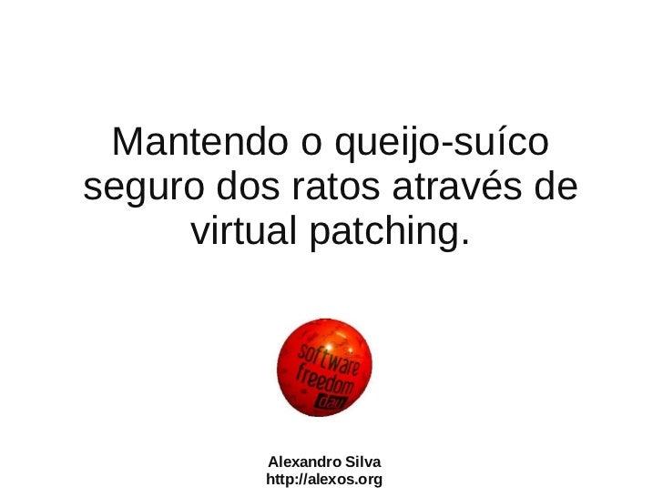 Mantendo o queijo-suícoseguro dos ratos através de     virtual patching.         Alexandro Silva         http://alexos.org