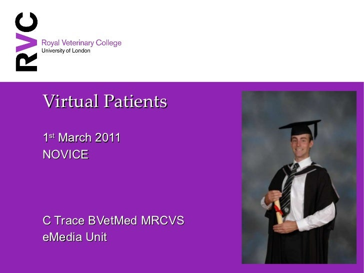 Virtual Patients 1 st  March 2011 NOVICE C Trace BVetMed MRCVS eMedia Unit