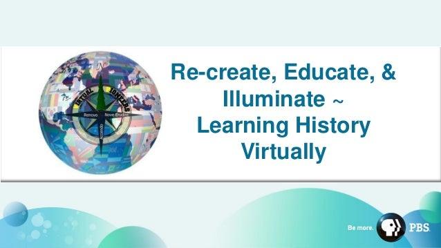Re-create, Educate, & Illuminate ~ Learning History Virtually