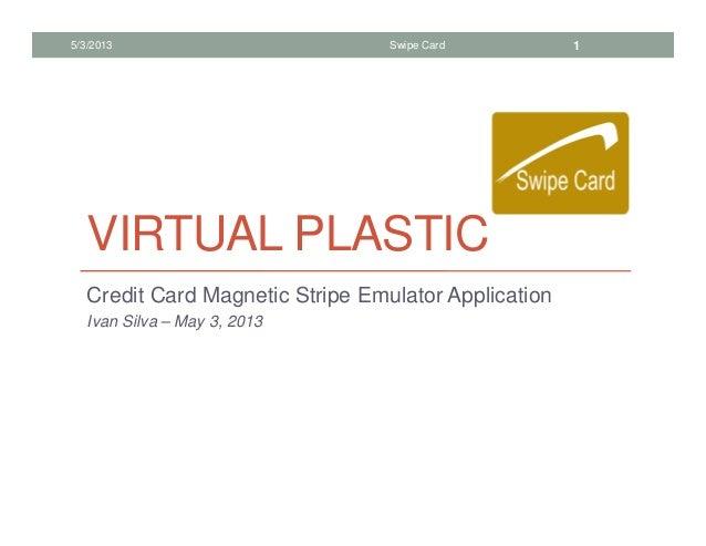 VIRTUAL PLASTICCredit Card Magnetic Stripe Emulator ApplicationIvan Silva – May 3, 20135/3/2013 Swipe Card 1