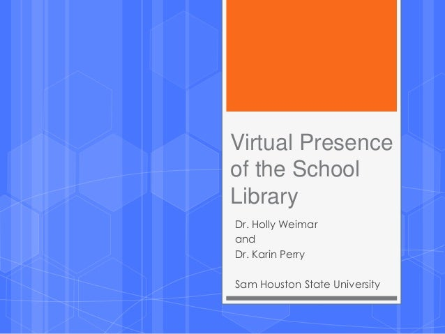 Virtual Presence of the School Library Dr. Holly Weimar and Dr. Karin Perry Sam Houston State University