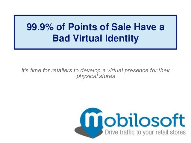 99.9% of Points of Sale Have a       Bad Virtual IdentityIt's time for retailers to develop a virtual presence for their  ...