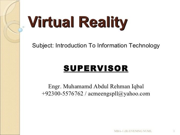 Virtual Reality Subject: Introduction To Information Technology SUPERVISOR Engr. Muhamamd Abdul Rehman Iqbal  +92300-55767...