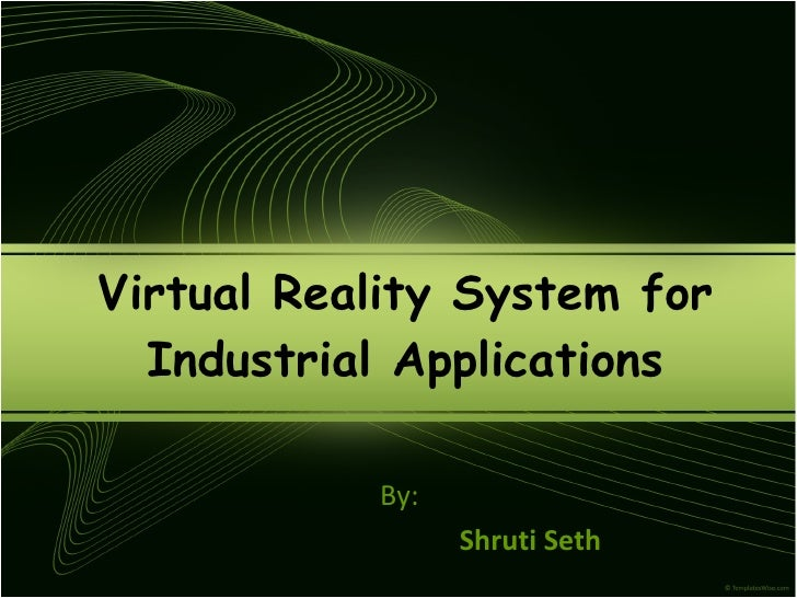 Virtual Reality System for Industrial Applications By: Shruti Seth