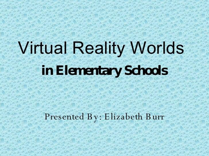 Virtual Reality Worlds  in Elementary Schools Presented By: Elizabeth Burr