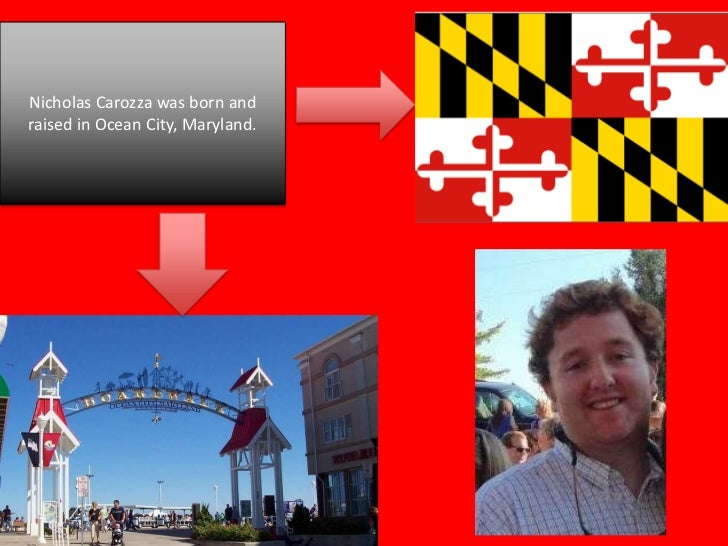 Nicholas Carozza was born andraised in Ocean City, Maryland.