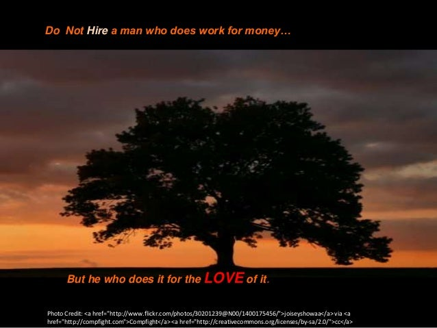 "Do Not Hire a man who does work for money…      But he who does it for the LOVE of it.Photo Credit: <a href=""http://www.fl..."