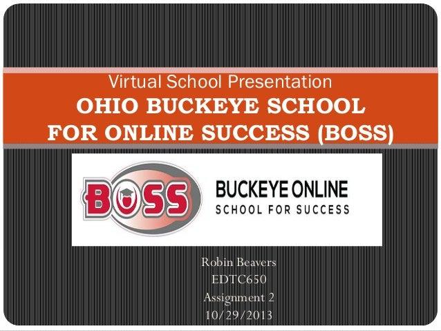 Robin Beavers EDTC650 Assignment 2 10/29/2013 Virtual School Presentation OHIO BUCKEYE SCHOOL FOR ONLINE SUCCESS (BOSS)
