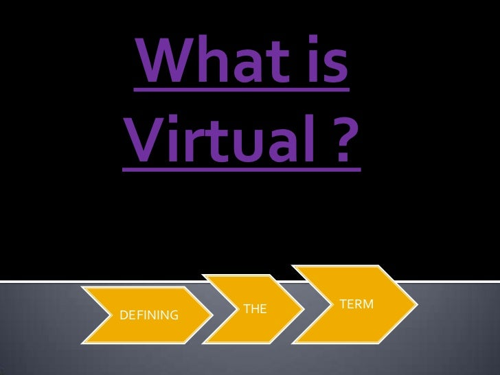 What isVirtual ?           THE   TERMDEFINING