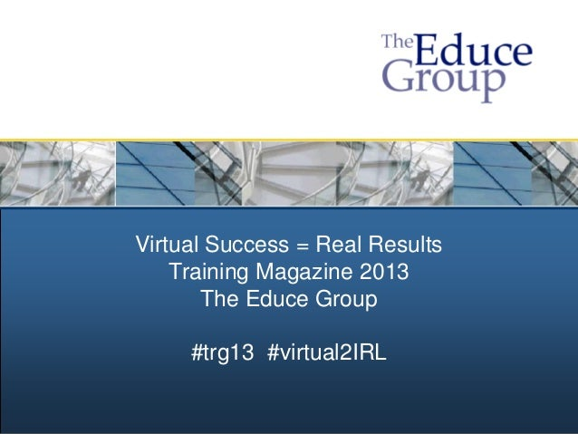 Virtual Success = Real Results    Training Magazine 2013       The Educe Group     #trg13 #virtual2IRL