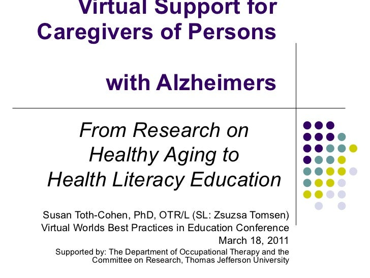 Virtual Support for Caregivers of Persons  with Alzheimers Susan Toth-Cohen, PhD, OTR/L (SL: Zsuzsa Tomsen) Virtual Worlds...
