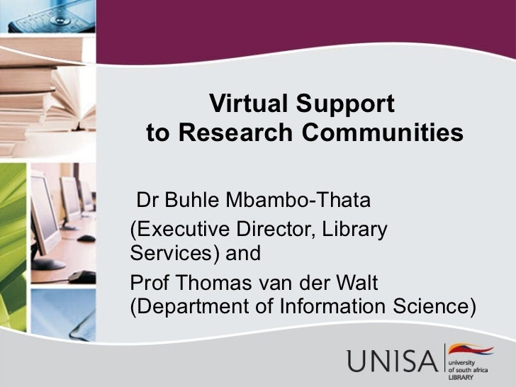 Virtual  Support  to Research Communities Dr Buhle Mbambo-Thata (Executive Director, Library Services) and Prof Thomas van...