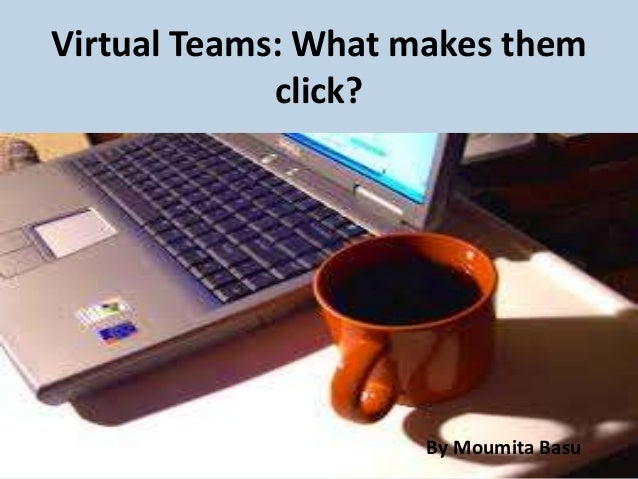 Virtual Teams: What makes them click?  By Moumita Basu