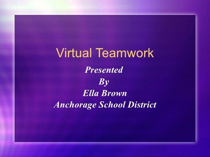 Virtual Teamwork Presented  By  Ella Brown Anchorage School District