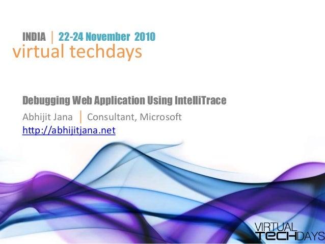 virtual techdays INDIA │ 22-24 November 2010 Debugging Web Application Using IntelliTrace Abhijit Jana │ Consultant, Micro...