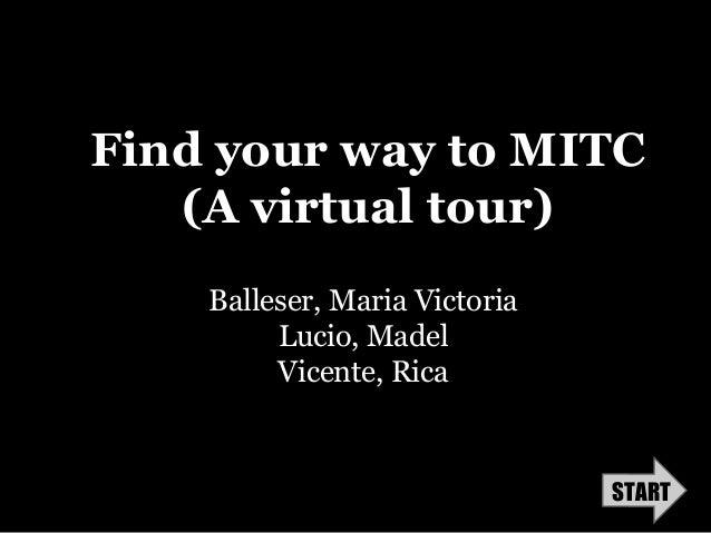 Find your way to MITC   (A virtual tour)    Balleser, Maria Victoria         Lucio, Madel         Vicente, Rica           ...
