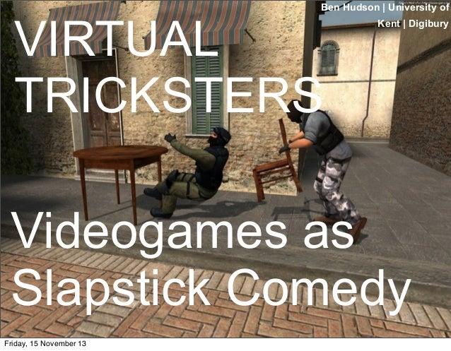 Ben Hudson | University of  VIRTUAL TRICKSTERS  Kent | Digibury  Videogames as Slapstick Comedy Friday, 15 November 13
