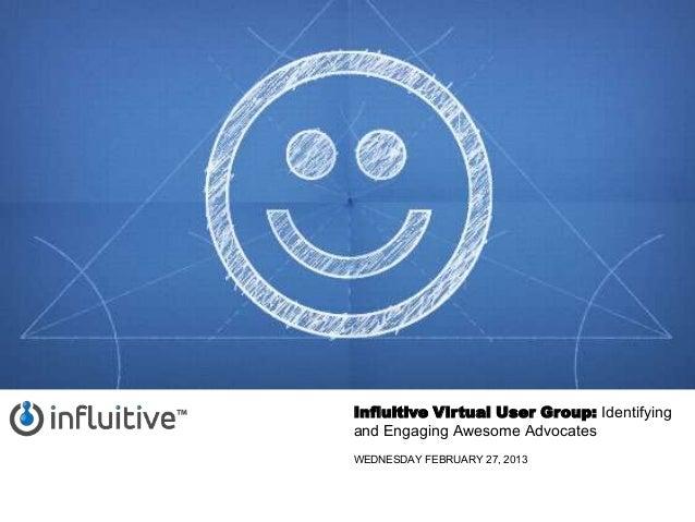 Influitive Virtual User Group: Identifyingand Engaging Awesome AdvocatesWEDNESDAY FEBRUARY 27, 2013