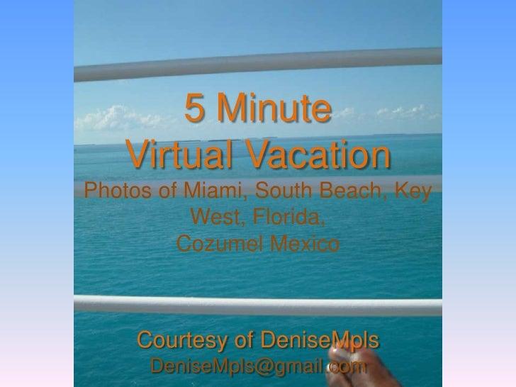 5 MinuteVirtual VacationPhotos of Miami, South Beach, Key West, Florida,Cozumel MexicoCourtesy of DeniseMplsDeniseMpls@gma...