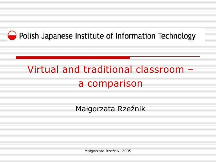 Virtual and traditional classroom –           a comparison          Małgorzata Rzeźnik            Małgorzata Rzeźnik, 2005