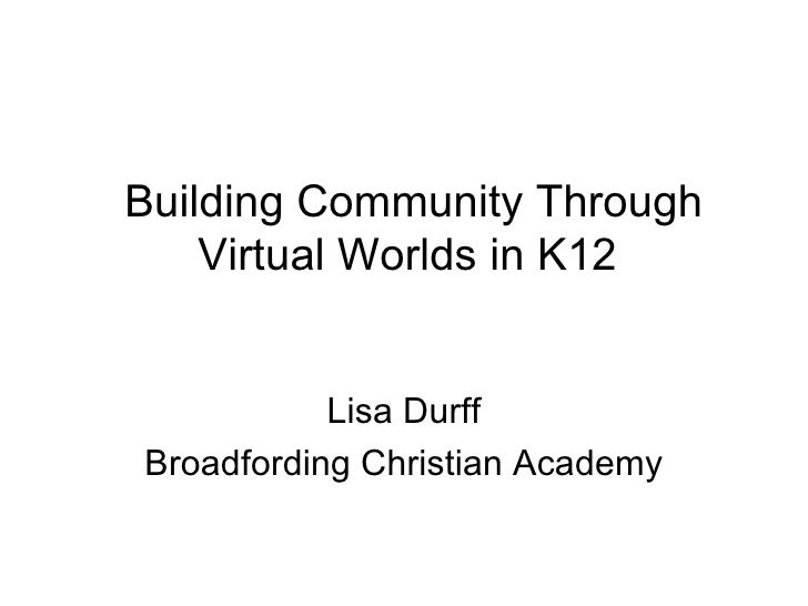 Building Community Through Virtual Worlds in K12 Lisa Durff Broadfording Christian Academy