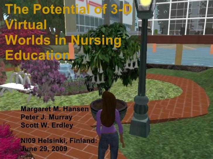 NI09 Helsinki, Finland The Potential of 3-D Virtual Worlds in Nursing Education Margaret M. Hansen Peter J. Murray Scott W...