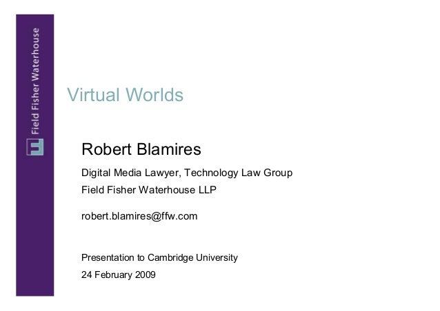 Virtual Worlds Robert Blamires Digital Media Lawyer, Technology Law Group Field Fisher Waterhouse LLP robert.blamires@ffw....