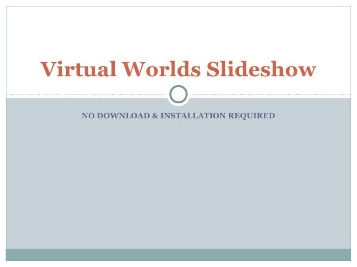 NO DOWNLOAD & INSTALLATION REQUIRED Virtual Worlds Slideshow