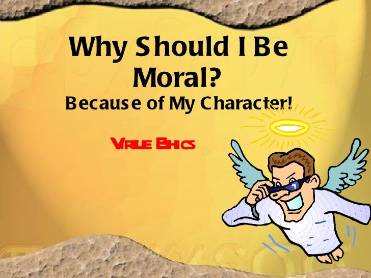 Why Should I Be Moral? Because of My Character! Virtue Ethics