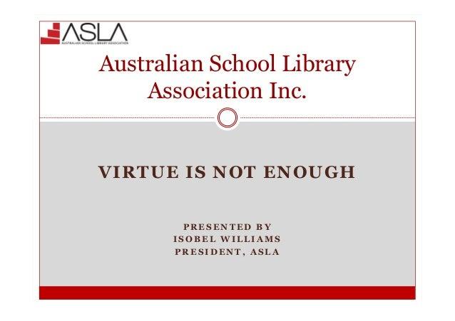 VIRTUE IS NOT ENOUGH P R E S E N T E D B Y I S O B E L W I L L I A M S P R E S I D E N T , A S L A Australian School Libra...