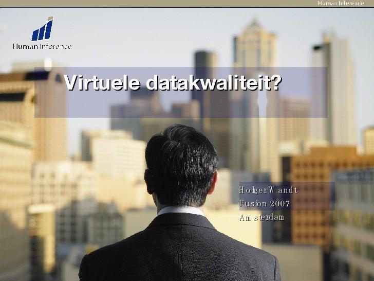 Virtuele datakwaliteit?  Holger Wandt Fusion 2007 Amsterdam
