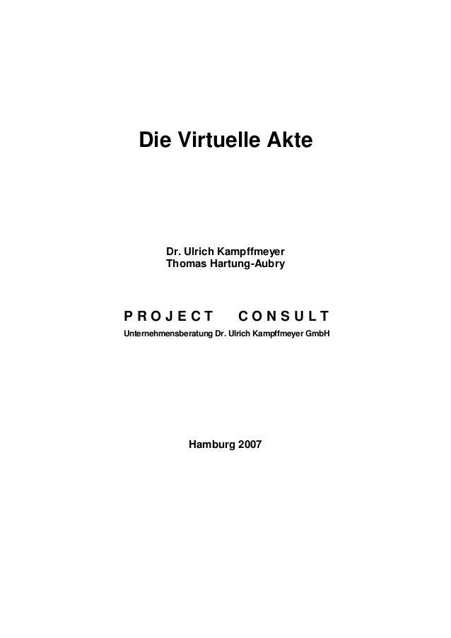 Die Virtuelle Akte Dr. Ulrich Kampffmeyer Thomas Hartung-Aubry P R O J E C T C O N S U L T Unternehmensberatung Dr. Ulrich...