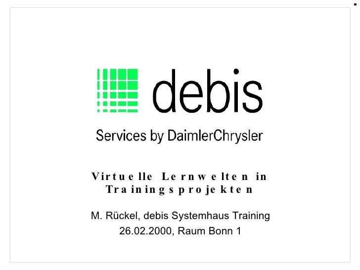 Virtuelle Lernwelten in Trainingsprojekten M. Rückel, debis Systemhaus Training 26.02.2000, Raum Bonn 1