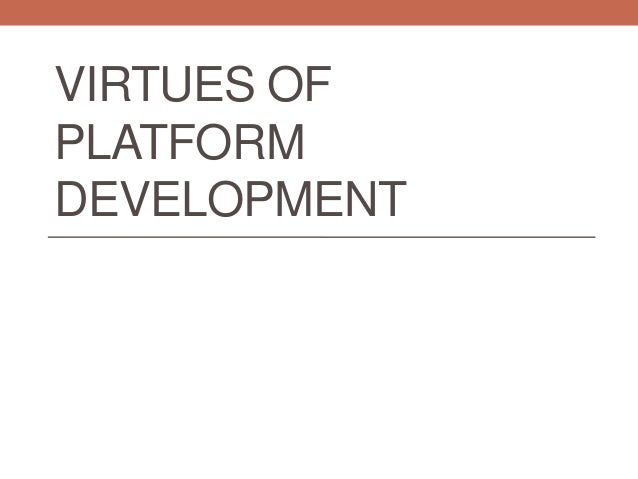 Virtues of platform development