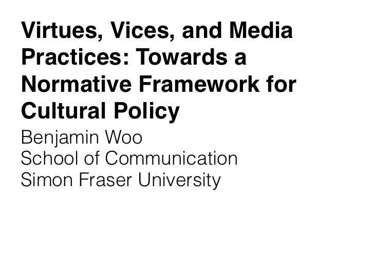 Virtues, Vices, and MediaPractices: Towards aNormative Framework forCultural PolicyBenjamin WooSchool of CommunicationSimo...