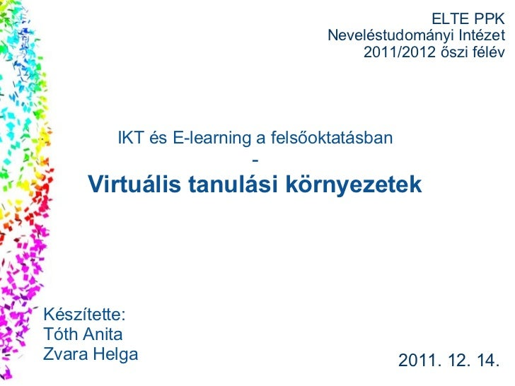 ELTE PPK Neveléstudományi Intézet 2011/2012 őszi félév 2011. 12. 14. Készítette: Tóth Anita Zvara Helga IKT és E-learning ...