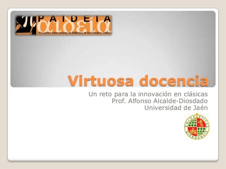 Virtuosa docencia<br />Un reto para la innovación en clásicas<br />Prof. Alfonso Alcalde-Diosdado<br />Universidad de Jaén...